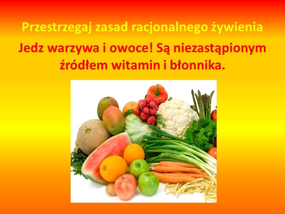 Przestrzegaj zasad racjonalnego żywienia Jedz warzywa i owoce! Są niezastąpionym źródłem witamin i błonnika.