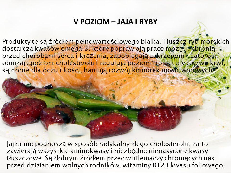 V POZIOM – JAJA I RYBY Produkty te s ą ź ród ł em pe ł nowarto ś ciowego bia ł ka. T ł uszcz ryb morskich dostarcza kwasów omega-3, które poprawiaj ą