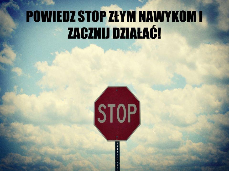 POWIEDZ STOP ZŁYM NAWYKOM I ZACZNIJ DZIAŁAĆ!