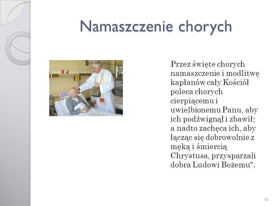 Namaszczenie chorych Przez święte chorych namaszczenie i modlitwę kapłanów cały Kościół poleca chorych cierpiącemu i uwielbionemu Panu, aby ich podźwi