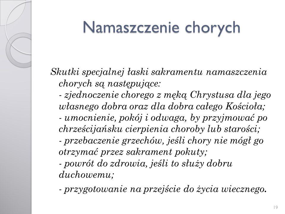 Namaszczenie chorych Skutki specjalnej łaski sakramentu namaszczenia chorych są następujące: - zjednoczenie chorego z męką Chrystusa dla jego własnego