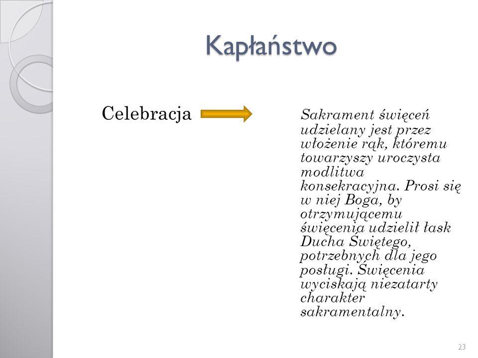 Kapłaństwo Celebracja Sakrament święceń udzielany jest przez włożenie rąk, któremu towarzyszy uroczysta modlitwa konsekracyjna. Prosi się w niej Boga,