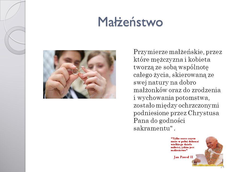 Małżeństwo Przymierze małżeńskie, przez które mężczyzna i kobieta tworzą ze sobą wspólnotę całego życia, skierowaną ze swej natury na dobro małżonków