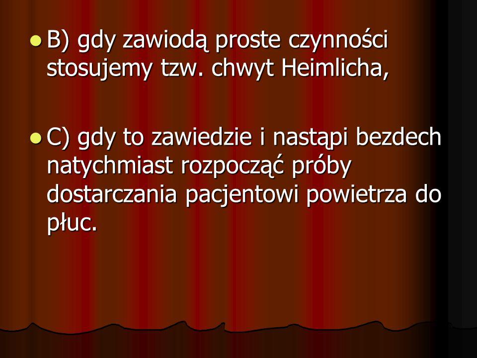 B) gdy zawiodą proste czynności stosujemy tzw. chwyt Heimlicha, B) gdy zawiodą proste czynności stosujemy tzw. chwyt Heimlicha, C) gdy to zawiedzie i