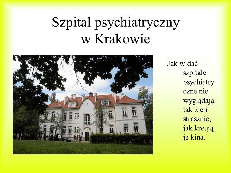 Szpital psychiatryczny w Krakowie Jak widać – szpitale psychiatry czne nie wyglądają tak źle i strasznie, jak kreują je kina.