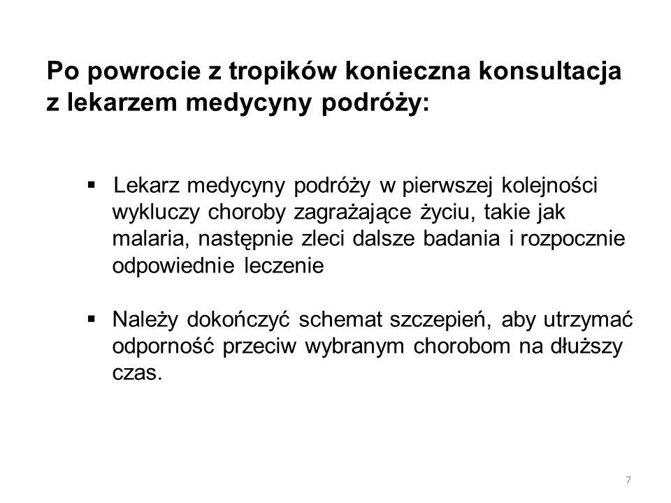 7 Po powrocie z tropików konieczna konsultacja z lekarzem medycyny podróży:  Lekarz medycyny podróży w pierwszej kolejności wykluczy choroby zagrażające życiu, takie jak malaria, następnie zleci dalsze badania i rozpocznie odpowiednie leczenie  Należy dokończyć schemat szczepień, aby utrzymać odporność przeciw wybranym chorobom na dłuższy czas.
