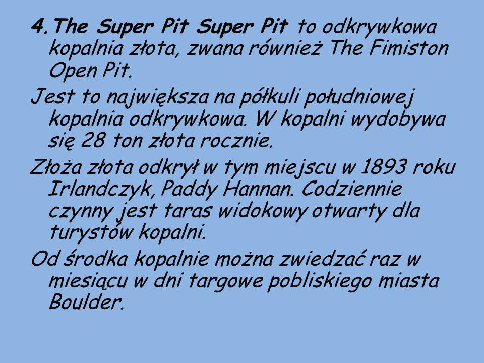 4.The Super Pit Super Pit to odkrywkowa kopalnia złota, zwana również The Fimiston Open Pit. Jest to największa na półkuli południowej kopalnia odkryw