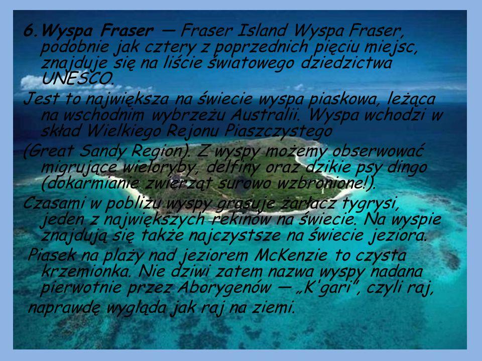 6.Wyspa Fraser — Fraser Island Wyspa Fraser, podobnie jak cztery z poprzednich pięciu miejsc, znajduje się na liście światowego dziedzictwa UNESCO. Je