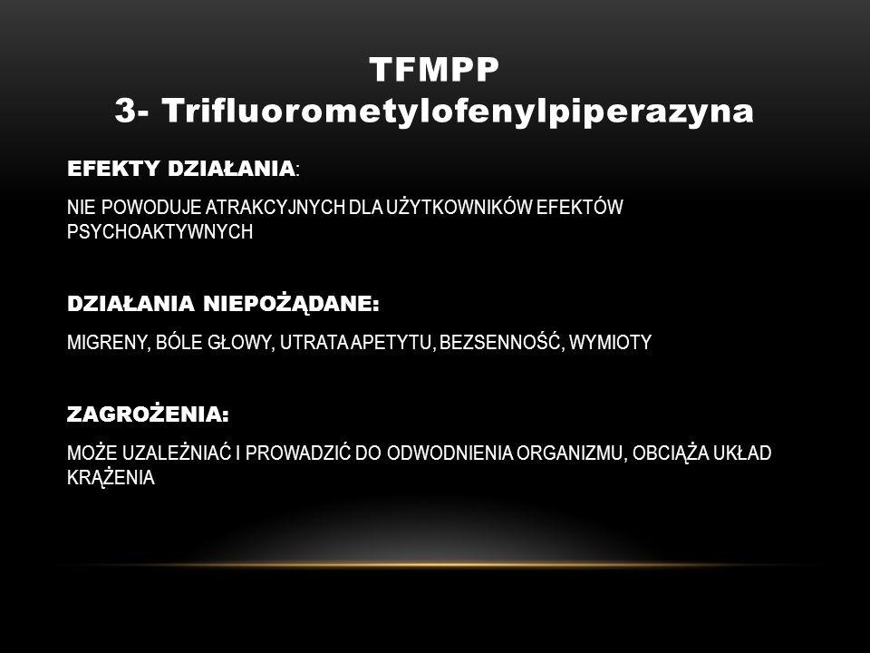 TFMPP 3- Trifluorometylofenylpiperazyna EFEKTY DZIAŁANIA : NIE POWODUJE ATRAKCYJNYCH DLA UŻYTKOWNIKÓW EFEKTÓW PSYCHOAKTYWNYCH DZIAŁANIA NIEPOŻĄDANE: M