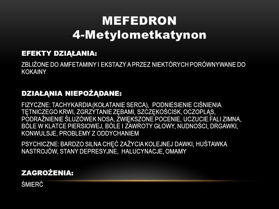 MEFEDRON 4-Metylometkatynon EFEKTY DZIĄŁANIA: ZBLIŻONE DO AMFETAMINY I EKSTAZY A PRZEZ NIEKTÓRYCH PORÓWNYWANE DO KOKAINY DZIAŁĄNIA NIEPOŻĄDANE: FIZYCZ