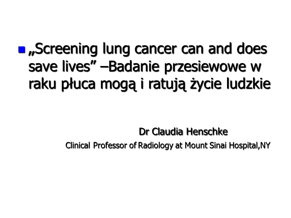 """ Screening lung cancer can and does save lives –Badanie przesiewowe w raku płuca mogą i ratują życie ludzkie "" Screening lung cancer can and does save lives –Badanie przesiewowe w raku płuca mogą i ratują życie ludzkie Dr Claudia Henschke Dr Claudia Henschke Clinical Professor of Radiology at Mount Sinai Hospital,NY Clinical Professor of Radiology at Mount Sinai Hospital,NY"