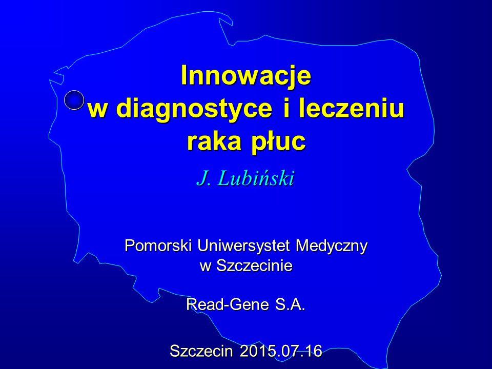 Innowacje w diagnostyce i leczeniu raka płuc J. Lubiński Szczecin 2015.07.16 Pomorski Uniwersystet Medyczny w Szczecinie Read-Gene S.A.
