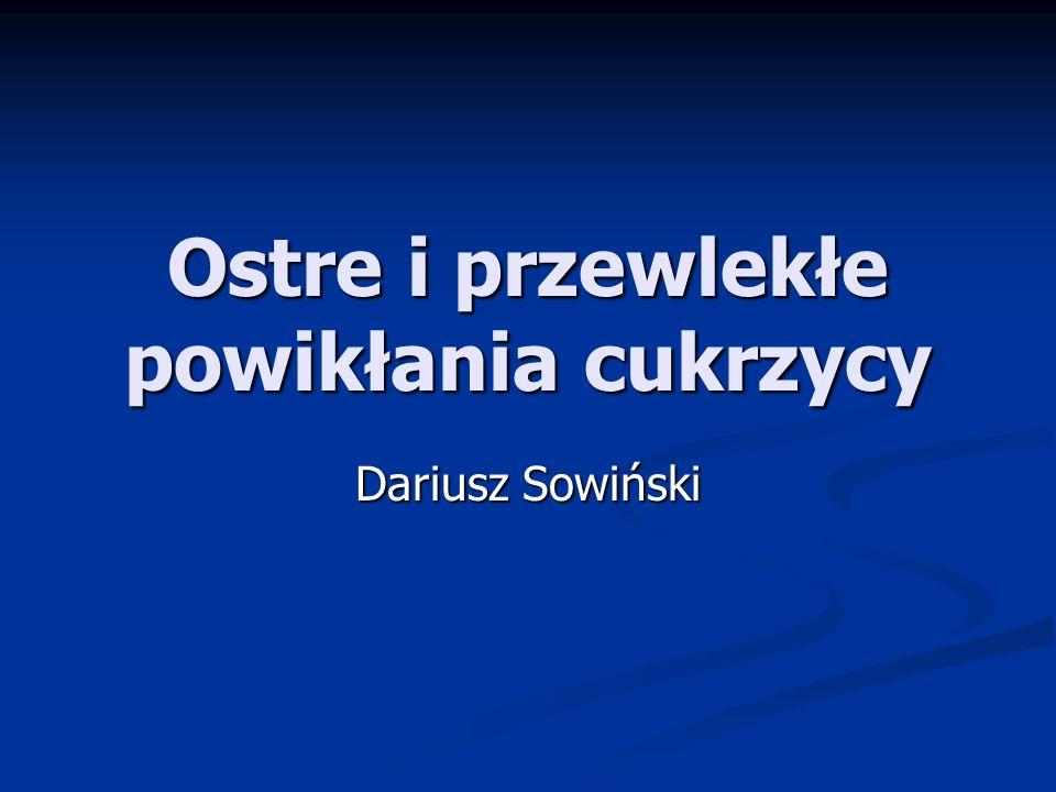 Ostre i przewlekłe powikłania cukrzycy Dariusz Sowiński