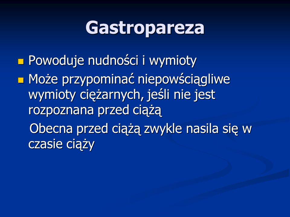 Gastropareza Powoduje nudności i wymioty Powoduje nudności i wymioty Może przypominać niepowściągliwe wymioty ciężarnych, jeśli nie jest rozpoznana przed ciążą Może przypominać niepowściągliwe wymioty ciężarnych, jeśli nie jest rozpoznana przed ciążą Obecna przed ciążą zwykle nasila się w czasie ciąży Obecna przed ciążą zwykle nasila się w czasie ciąży