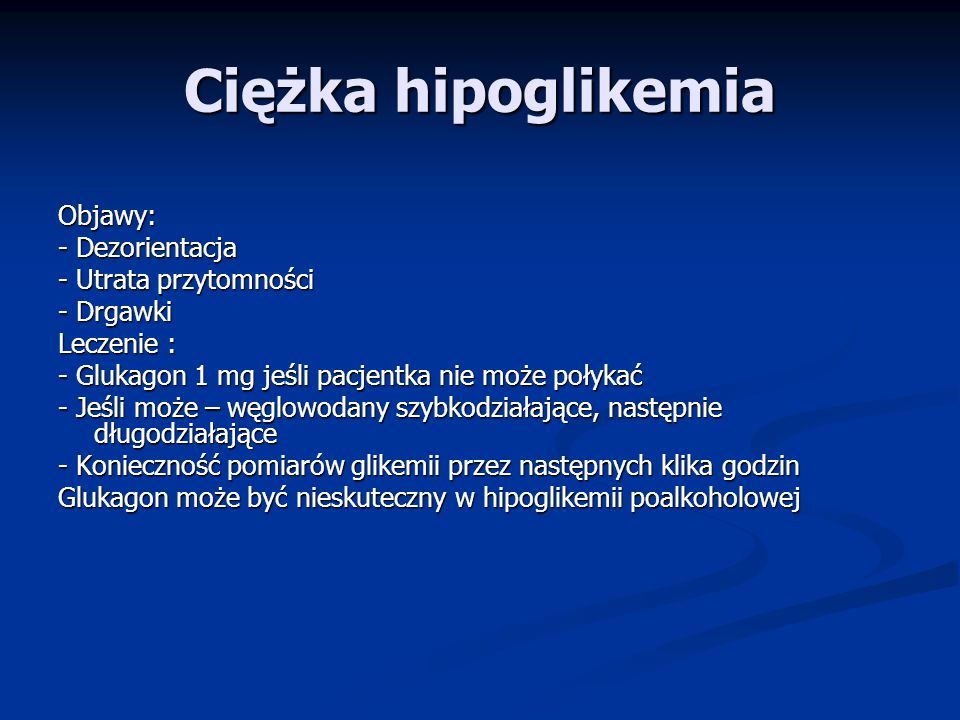 Ciężka hipoglikemia Objawy: - Dezorientacja - Utrata przytomności - Drgawki Leczenie : - Glukagon 1 mg jeśli pacjentka nie może połykać - Jeśli może – węglowodany szybkodziałające, następnie długodziałające - Konieczność pomiarów glikemii przez następnych klika godzin Glukagon może być nieskuteczny w hipoglikemii poalkoholowej