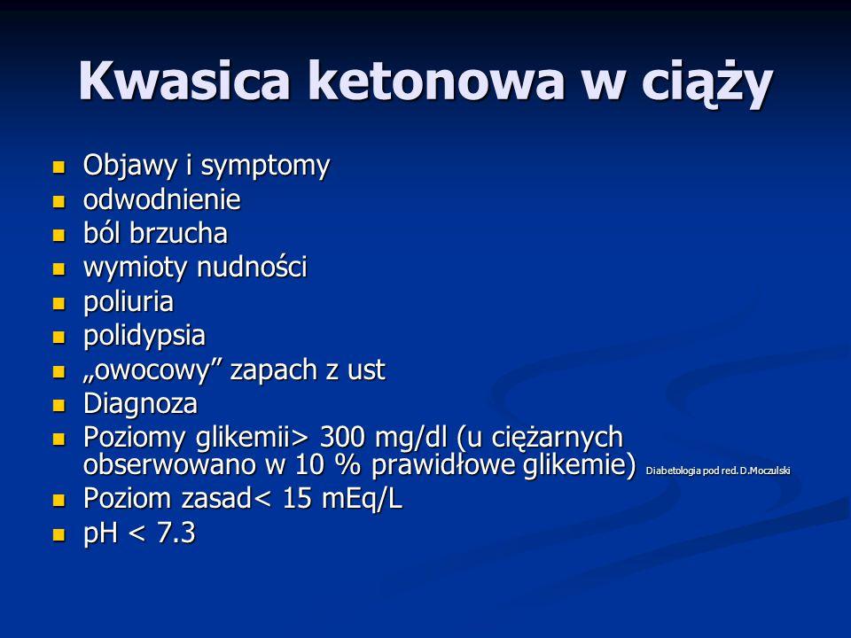 """Kwasica ketonowa w ciąży Objawy i symptomy Objawy i symptomy odwodnienie odwodnienie ból brzucha ból brzucha wymioty nudności wymioty nudności poliuria poliuria polidypsia polidypsia """"owocowy zapach z ust """"owocowy zapach z ust Diagnoza Diagnoza Poziomy glikemii> 300 mg/dl (u ciężarnych obserwowano w 10 % prawidłowe glikemie) Diabetologia pod red."""