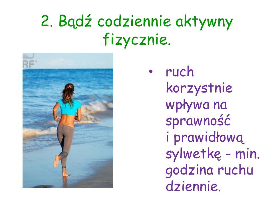 2. Bądź codziennie aktywny fizycznie. ruch korzystnie wpływa na sprawność i prawidłową sylwetkę - min. godzina ruchu dziennie.