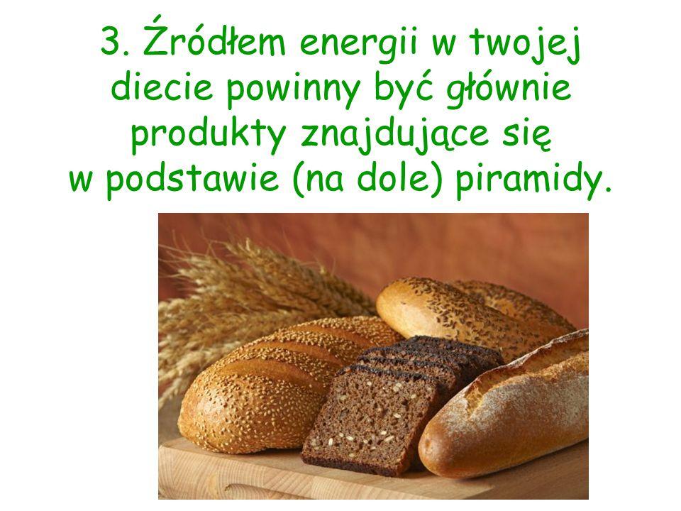 3. Źródłem energii w twojej diecie powinny być głównie produkty znajdujące się w podstawie (na dole) piramidy.