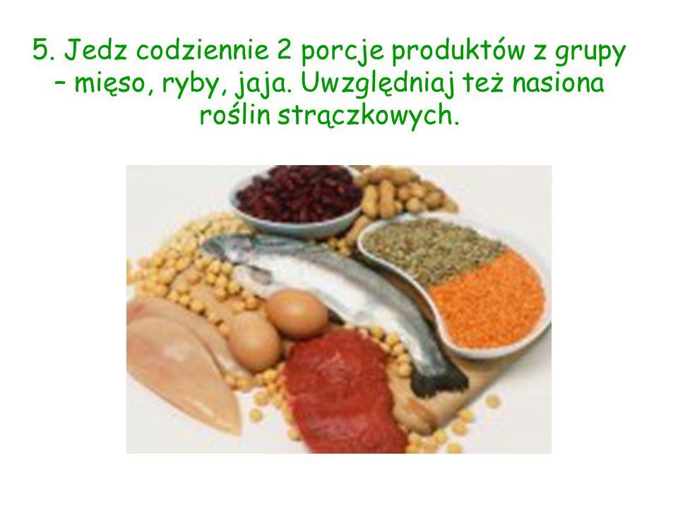5. Jedz codziennie 2 porcje produktów z grupy – mięso, ryby, jaja. Uwzględniaj też nasiona roślin strączkowych.