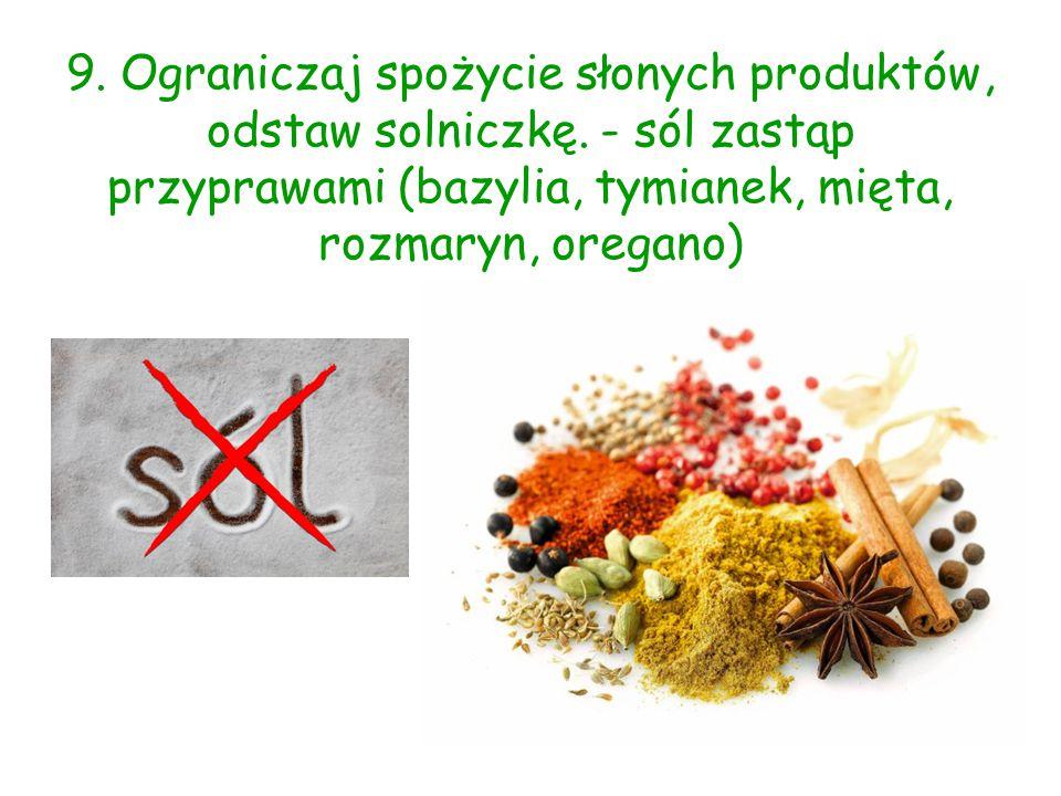 9. Ograniczaj spożycie słonych produktów, odstaw solniczkę. - sól zastąp przyprawami (bazylia, tymianek, mięta, rozmaryn, oregano)