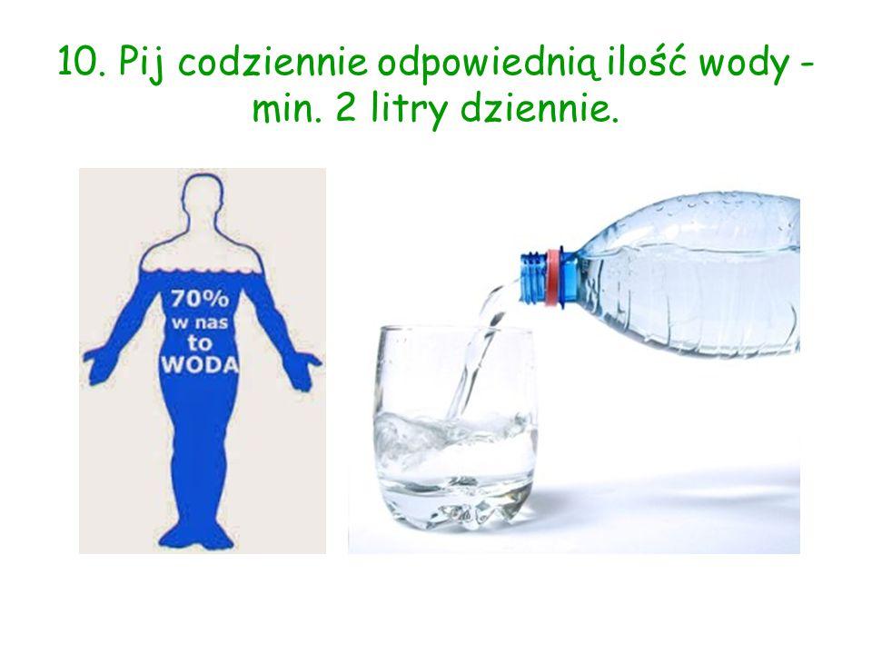 10. Pij codziennie odpowiednią ilość wody - min. 2 litry dziennie.