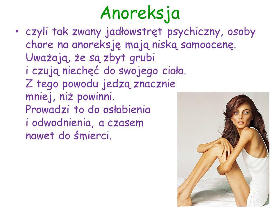 Anoreksja czyli tak zwany jadłowstręt psychiczny, osoby chore na anoreksję mają niską samoocenę. Uważają, że są zbyt grubi i czują niechęć do swojego