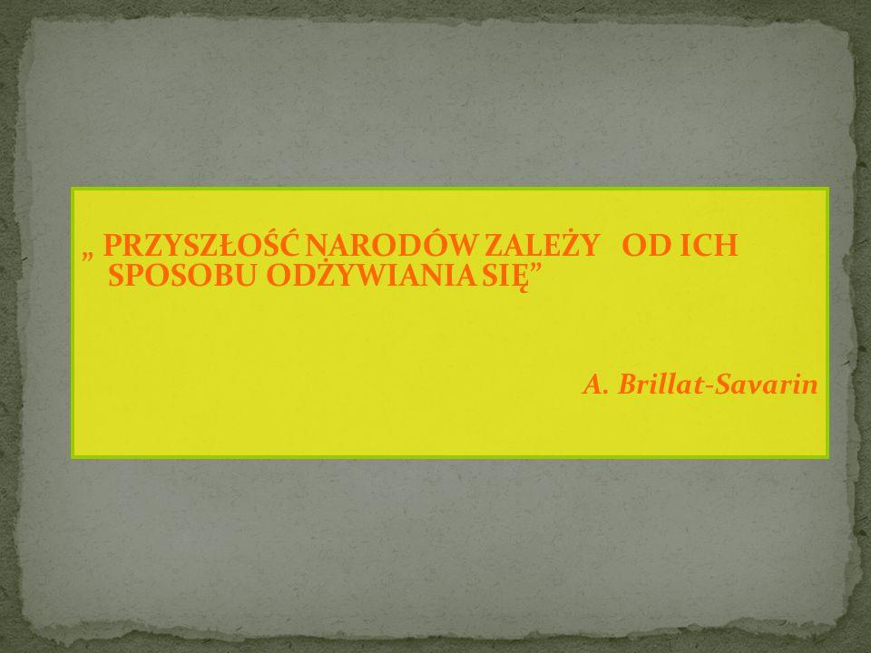 """"""" PRZYSZŁOŚĆ NARODÓW ZALEŻY OD ICH SPOSOBU ODŻYWIANIA SIĘ A. Brillat-Savarin"""