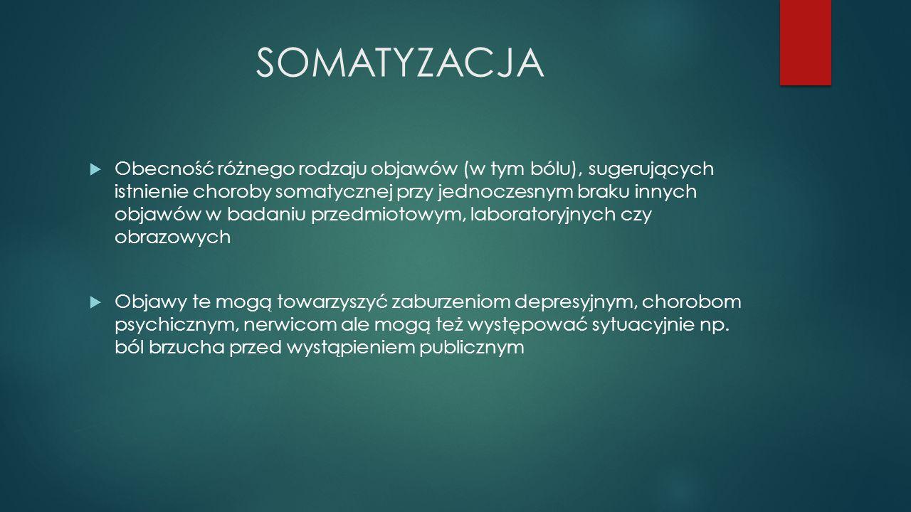SOMATYZACJA  Obecność różnego rodzaju objawów (w tym bólu), sugerujących istnienie choroby somatycznej przy jednoczesnym braku innych objawów w badan