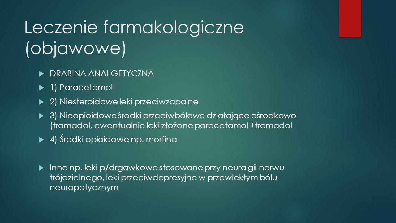 Leczenie farmakologiczne (objawowe)  DRABINA ANALGETYCZNA  1) Paracetamol  2) Niesteroidowe leki przeciwzapalne  3) Nieopioidowe środki przeciwbólowe działające ośrodkowo (tramadol, ewentualnie leki złożone paracetamol +tramadol_  4) Środki opioidowe np.