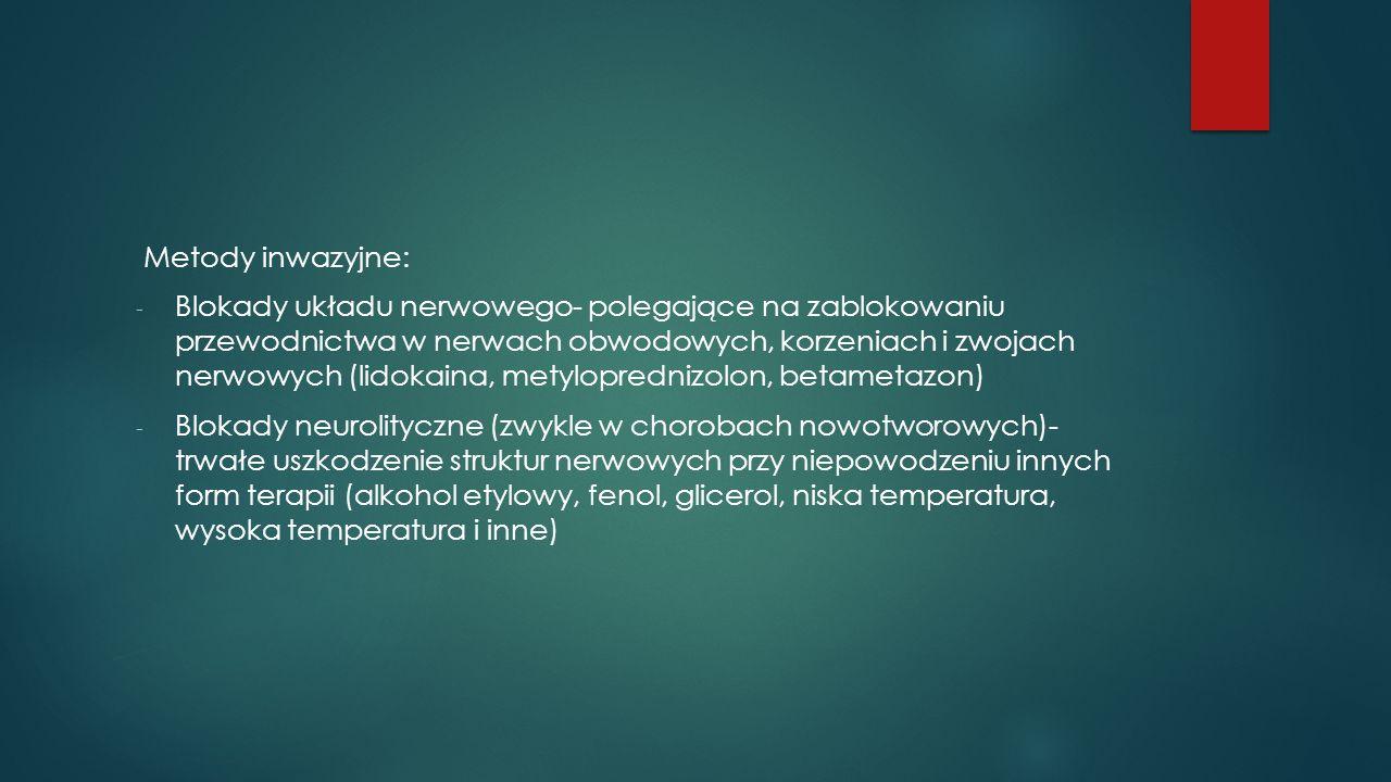 Metody inwazyjne: - Blokady układu nerwowego- polegające na zablokowaniu przewodnictwa w nerwach obwodowych, korzeniach i zwojach nerwowych (lidokaina, metyloprednizolon, betametazon) - Blokady neurolityczne (zwykle w chorobach nowotworowych)- trwałe uszkodzenie struktur nerwowych przy niepowodzeniu innych form terapii (alkohol etylowy, fenol, glicerol, niska temperatura, wysoka temperatura i inne)