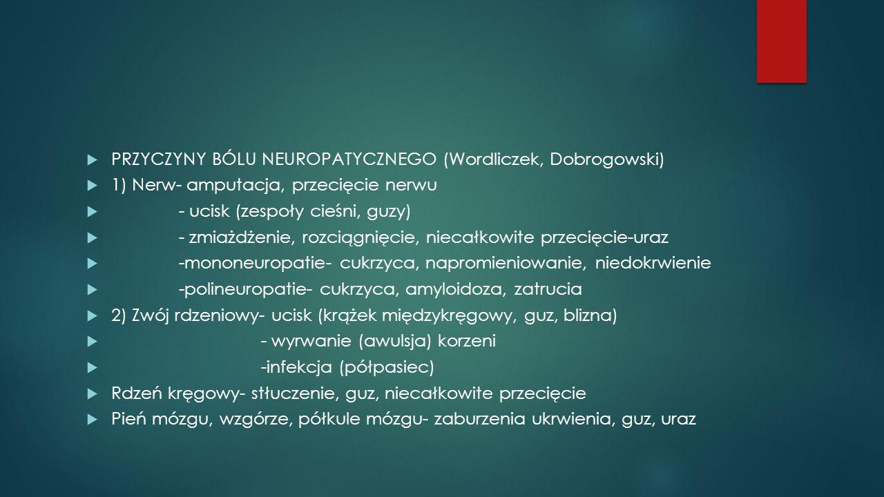  PRZYCZYNY BÓLU NEUROPATYCZNEGO (Wordliczek, Dobrogowski)  1) Nerw- amputacja, przecięcie nerwu  - ucisk (zespoły cieśni, guzy)  - zmiażdżenie, rozciągnięcie, niecałkowite przecięcie-uraz  -mononeuropatie- cukrzyca, napromieniowanie, niedokrwienie  -polineuropatie- cukrzyca, amyloidoza, zatrucia  2) Zwój rdzeniowy- ucisk (krążek międzykręgowy, guz, blizna)  - wyrwanie (awulsja) korzeni  -infekcja (półpasiec)  Rdzeń kręgowy- stłuczenie, guz, niecałkowite przecięcie  Pień mózgu, wzgórze, półkule mózgu- zaburzenia ukrwienia, guz, uraz