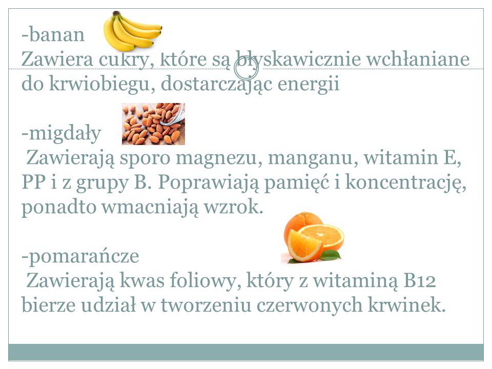 -banan Zawiera cukry, które są błyskawicznie wchłaniane do krwiobiegu, dostarczając energii -migdały Zawierają sporo magnezu, manganu, witamin E, PP i