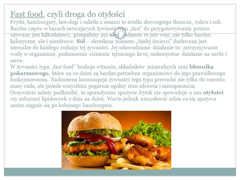 Fast food, czyli droga do otyłości Frytki, hamburgery, hot-dogi i sałatki z sosami to źródła złowrogiego tłuszczu, cukru i soli. Bardzo często w barac