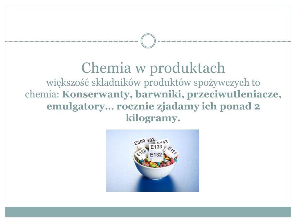 Chemia w produktach większość składników produktów spożywczych to chemia: Konserwanty, barwniki, przeciwutleniacze, emulgatory… rocznie zjadamy ich po