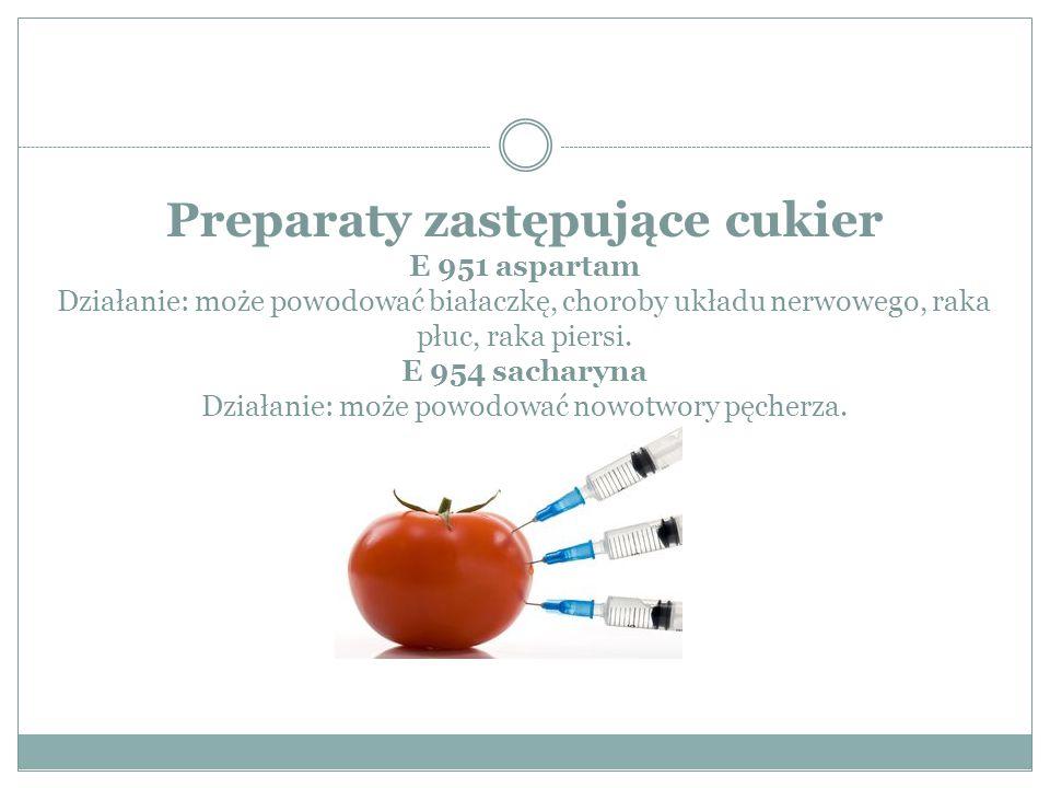 Preparaty zastępujące cukier E 951 aspartam Działanie: może powodować białaczkę, choroby układu nerwowego, raka płuc, raka piersi. E 954 sacharyna Dzi
