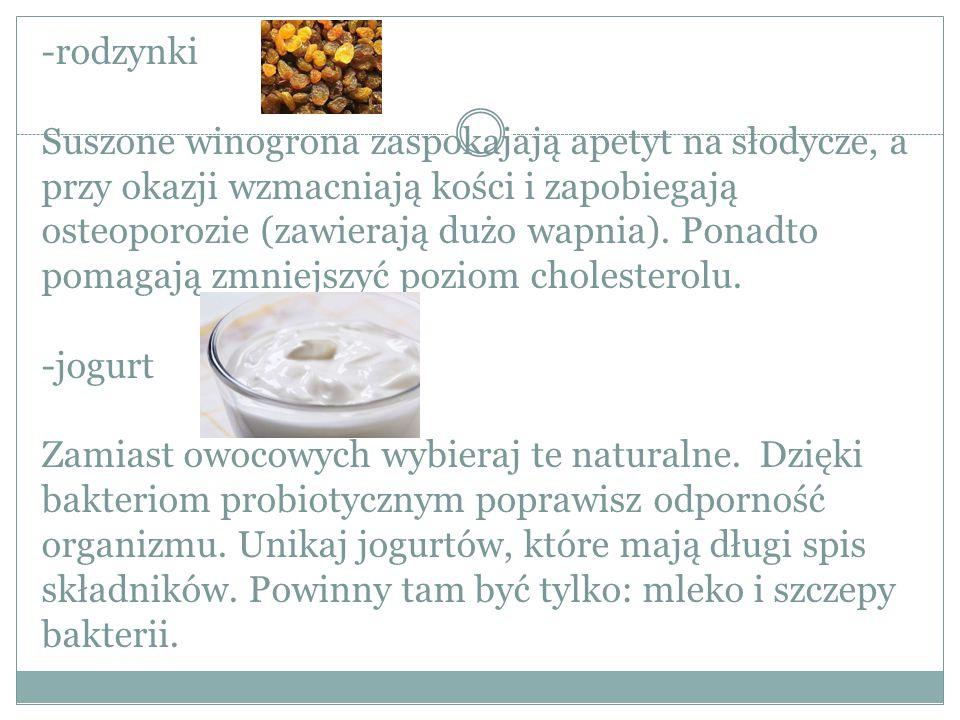 -rodzynki Suszone winogrona zaspokajają apetyt na słodycze, a przy okazji wzmacniają kości i zapobiegają osteoporozie (zawierają dużo wapnia). Ponadto
