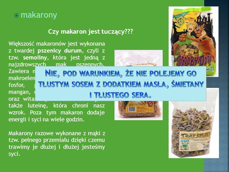  makarony Większość makaronów jest wykonana z twardej pszenicy durum, czyli z tzw. semoliny, która jest jedną z najzdrowszych mąk pszennych. Zawiera