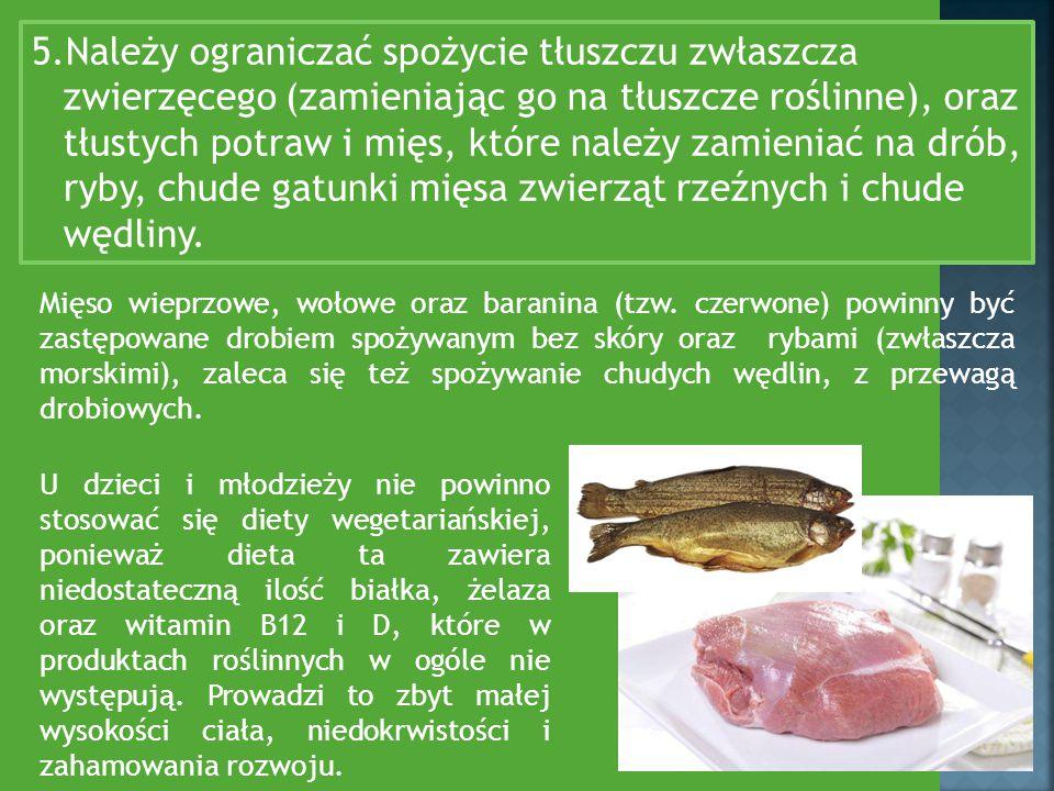5.Należy ograniczać spożycie tłuszczu zwłaszcza zwierzęcego (zamieniając go na tłuszcze roślinne), oraz tłustych potraw i mięs, które należy zamieniać