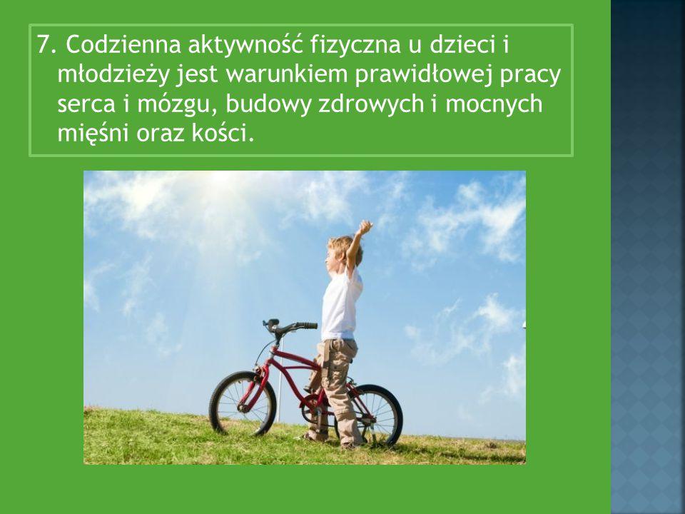 7. Codzienna aktywność fizyczna u dzieci i młodzieży jest warunkiem prawidłowej pracy serca i mózgu, budowy zdrowych i mocnych mięśni oraz kości.