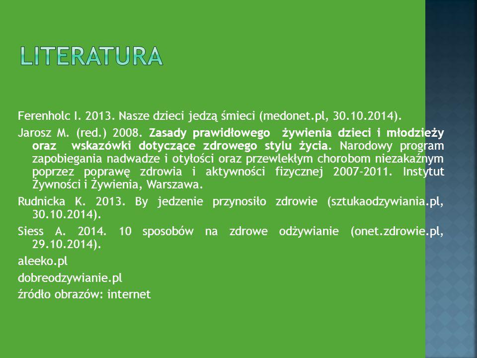 Ferenholc I. 2013. Nasze dzieci jedzą śmieci (medonet.pl, 30.10.2014). Jarosz M. (red.) 2008. Zasady prawidłowego żywienia dzieci i młodzieży oraz wsk
