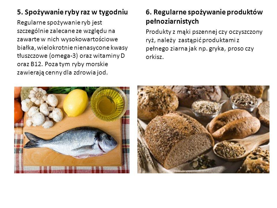 5. Spożywanie ryby raz w tygodniu Regularne spożywanie ryb jest szczególnie zalecane ze względu na zawarte w nich wysokowartościowe białka, wielokrotn