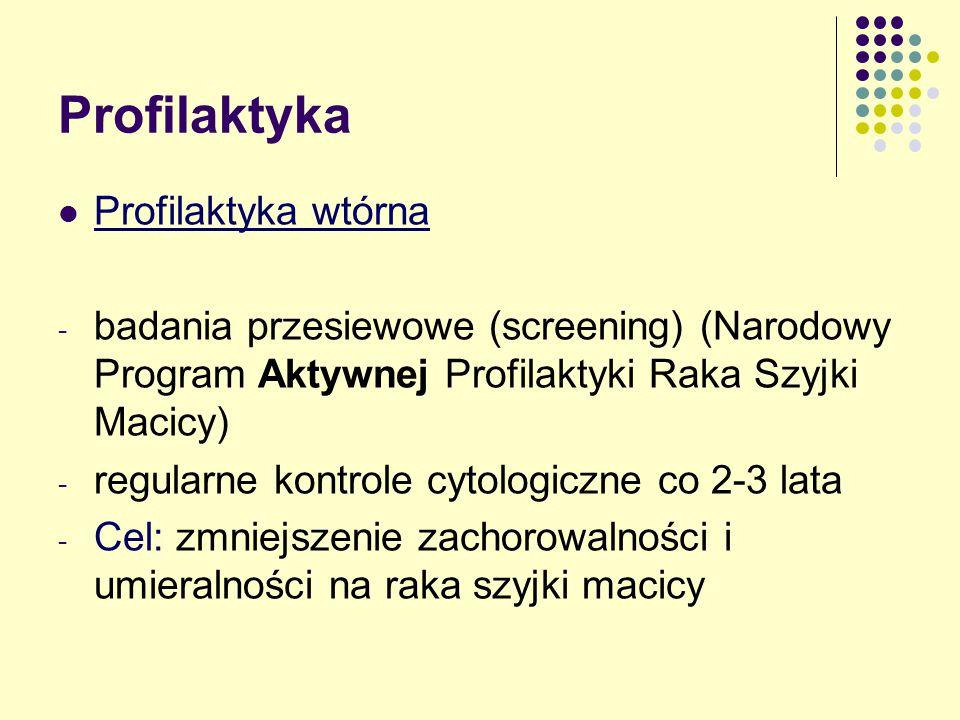 Profilaktyka Profilaktyka wtórna - badania przesiewowe (screening) (Narodowy Program Aktywnej Profilaktyki Raka Szyjki Macicy) - regularne kontrole cytologiczne co 2-3 lata - Cel: zmniejszenie zachorowalności i umieralności na raka szyjki macicy