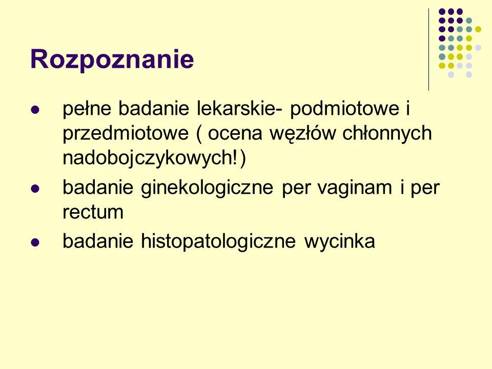 Rozpoznanie pełne badanie lekarskie- podmiotowe i przedmiotowe ( ocena węzłów chłonnych nadobojczykowych!) badanie ginekologiczne per vaginam i per rectum badanie histopatologiczne wycinka