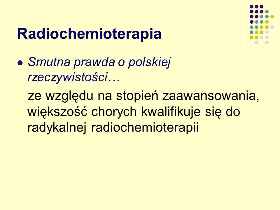 Radiochemioterapia Smutna prawda o polskiej rzeczywistości… ze względu na stopień zaawansowania, większość chorych kwalifikuje się do radykalnej radiochemioterapii