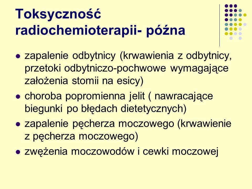 Toksyczność radiochemioterapii- późna zapalenie odbytnicy (krwawienia z odbytnicy, przetoki odbytniczo-pochwowe wymagające założenia stomii na esicy) choroba popromienna jelit ( nawracające biegunki po błędach dietetycznych) zapalenie pęcherza moczowego (krwawienie z pęcherza moczowego) zwężenia moczowodów i cewki moczowej