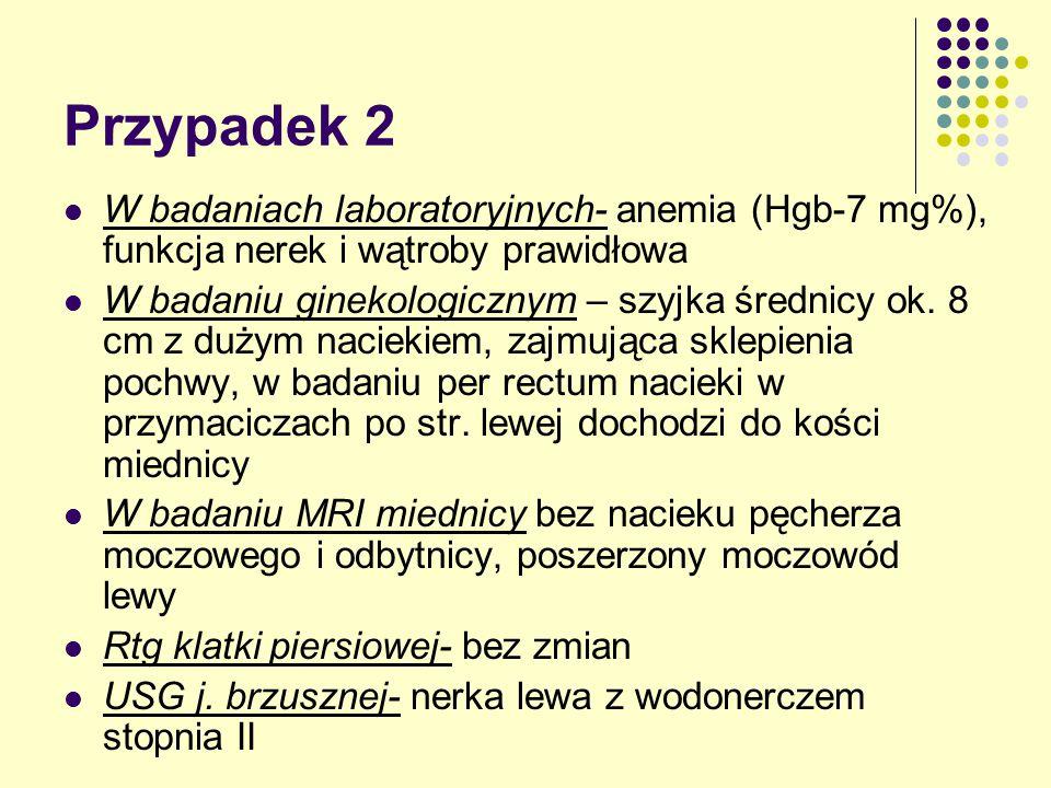 Przypadek 2 W badaniach laboratoryjnych- anemia (Hgb-7 mg%), funkcja nerek i wątroby prawidłowa W badaniu ginekologicznym – szyjka średnicy ok. 8 cm z