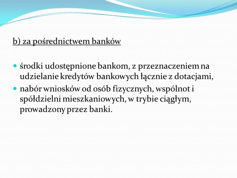 b) za pośrednictwem banków środki udostępnione bankom, z przeznaczeniem na udzielanie kredytów bankowych łącznie z dotacjami, nabór wniosków od osób fizycznych, wspólnot i spółdzielni mieszkaniowych, w trybie ciągłym, prowadzony przez banki.