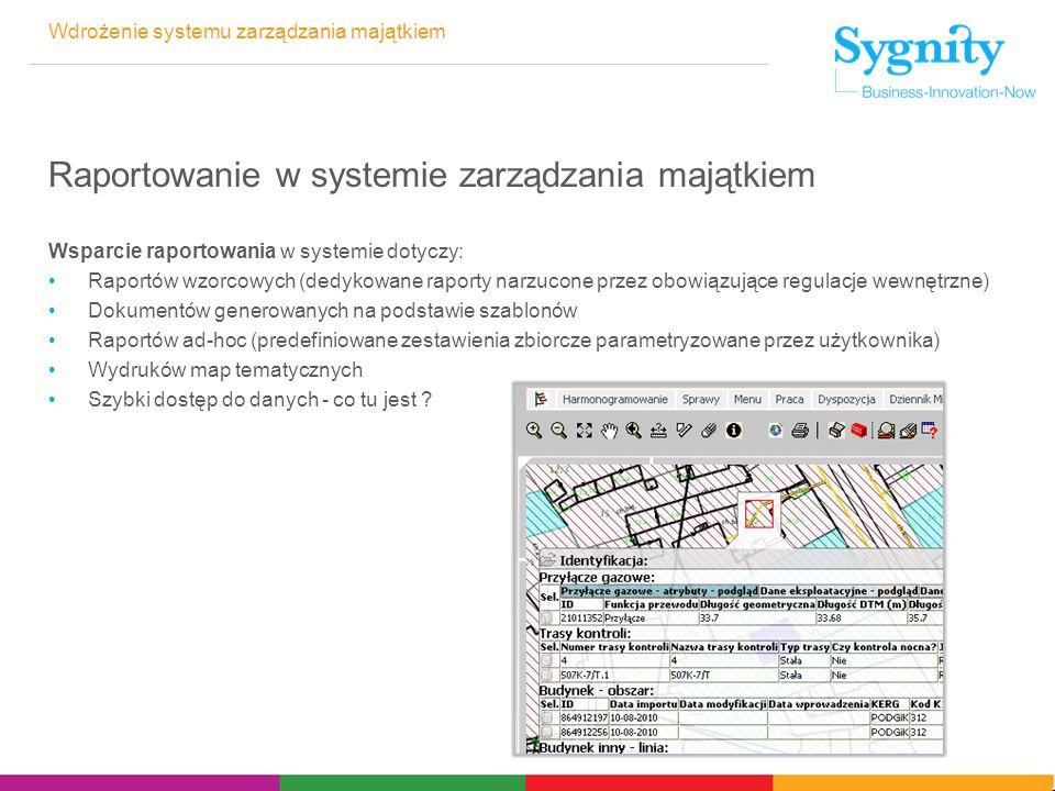 Wdrożenie systemu zarządzania majątkiem Raportowanie w systemie zarządzania majątkiem Wsparcie raportowania w systemie dotyczy: Raportów wzorcowych (dedykowane raporty narzucone przez obowiązujące regulacje wewnętrzne) Dokumentów generowanych na podstawie szablonów Raportów ad-hoc (predefiniowane zestawienia zbiorcze parametryzowane przez użytkownika) Wydruków map tematycznych Szybki dostęp do danych - co tu jest