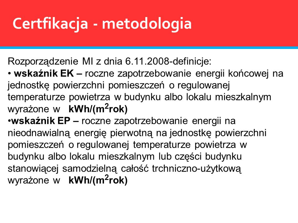 Rozporządzenie MI z dnia 6.11.2008-definicje: wskaźnik EK – roczne zapotrzebowanie energii końcowej na jednostkę powierzchni pomieszczeń o regulowanej