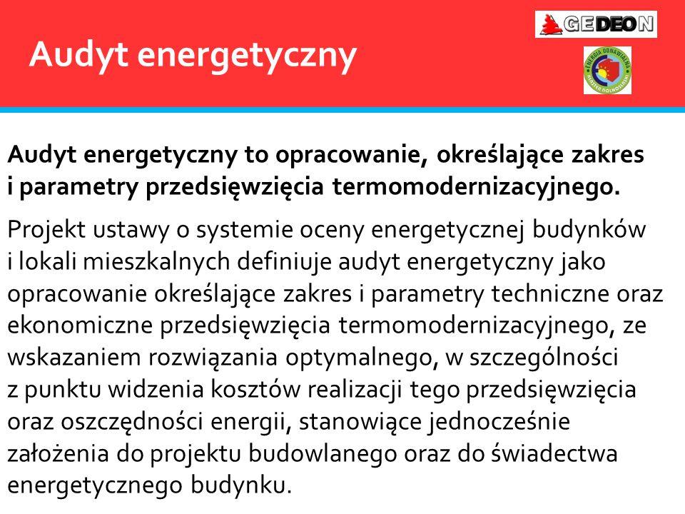 Audyt energetyczny Audyt energetyczny to opracowanie, określające zakres i parametry przedsięwzięcia termomodernizacyjnego. Projekt ustawy o systemie
